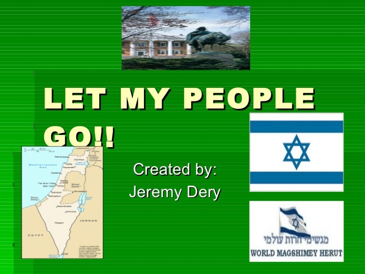 LET MY PEOPLE GO!! Created by: Jeremy Dery