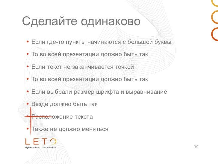 Сделайте одинаково• Если где-то пункты начинаются с большой буквы• То во всей презентации должно быть так• Если текст не з...