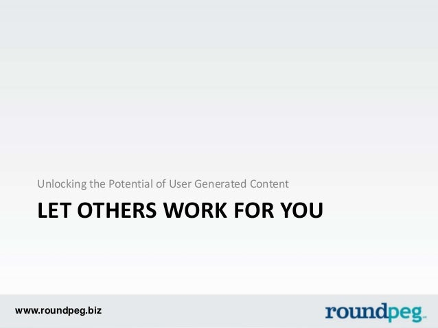 www.roundpeg.biz LET OTHERS WORK FOR YOU Unlocking the Potential of User Generated Content