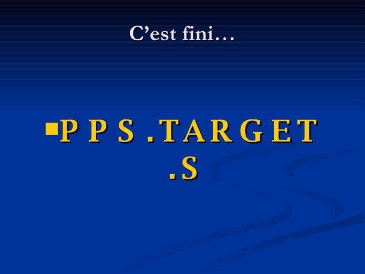 C'est fini… <ul><li>PPS.TARGET .S </li></ul>