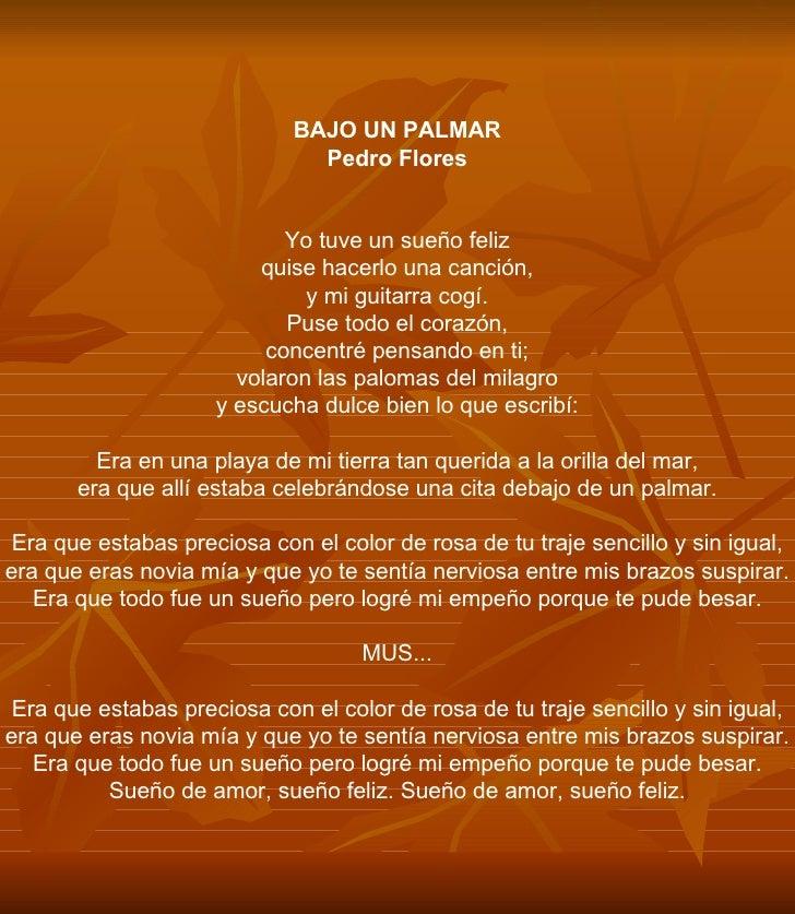BAJO UN PALMAR Pedro Flores Yo tuve un sueño feliz quise hacerlo una canción, y mi guitarra cogí. Puse todo el corazón, co...