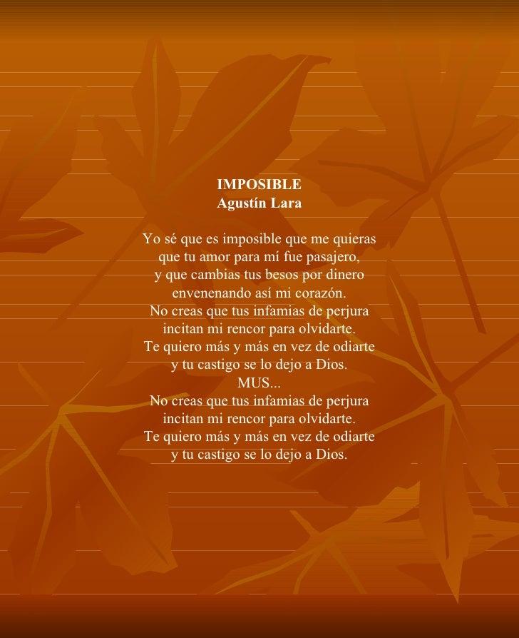 IMPOSIBLE Agustín Lara Yo sé que es imposible que me quieras que tu amor para mí fue pasajero, y que cambias tus besos por...