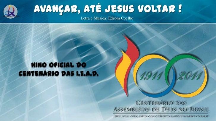 Avançar, Até Jesus Voltar !<br />Letra e Musica: Edsom Coelho<br />Hino Oficial do Centenário das I.E.A.D.<br />
