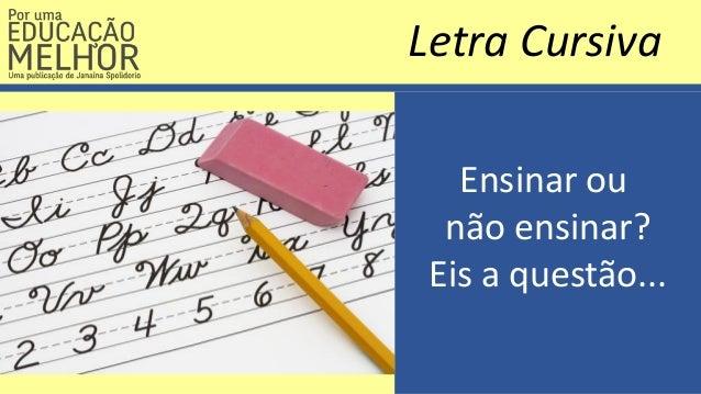 Ensinar ou não ensinar? Eis a questão... Letra Cursiva