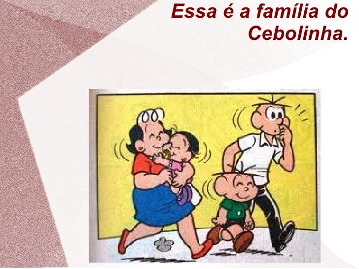 Essa é a família do        Cebolinha.
