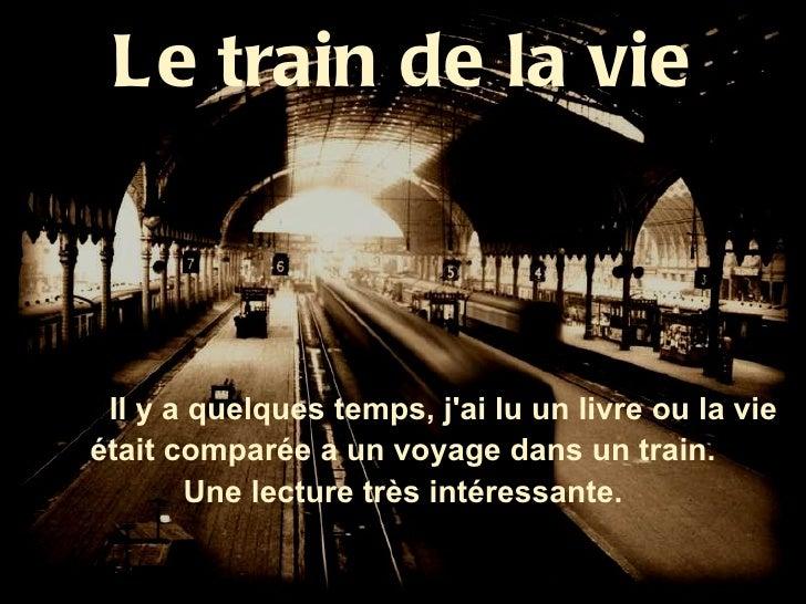 Le train de la vie Il y a quelques temps, jai lu un livre ou la vieétait comparée a un voyage dans un train.       Une lec...