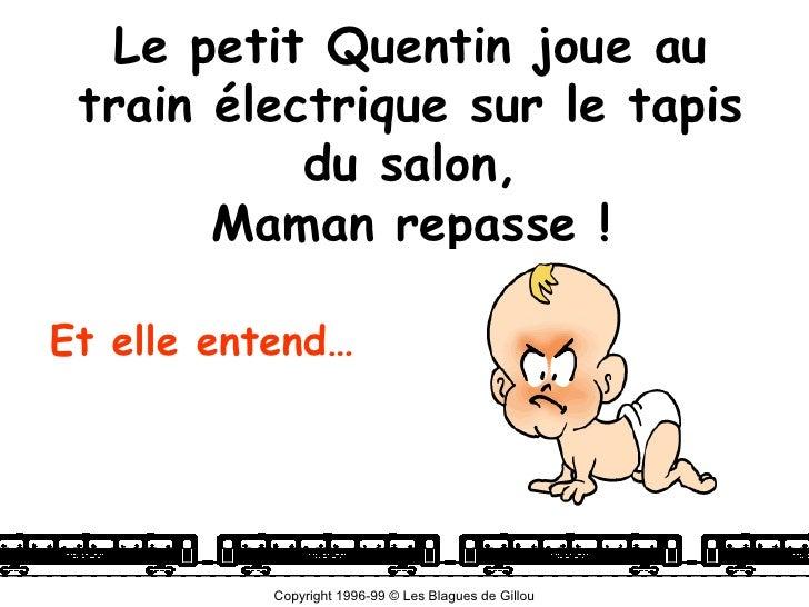 Le petit Quentin joue au  train électrique sur le tapis            du salon,        Maman repasse !  Et elle entend…      ...