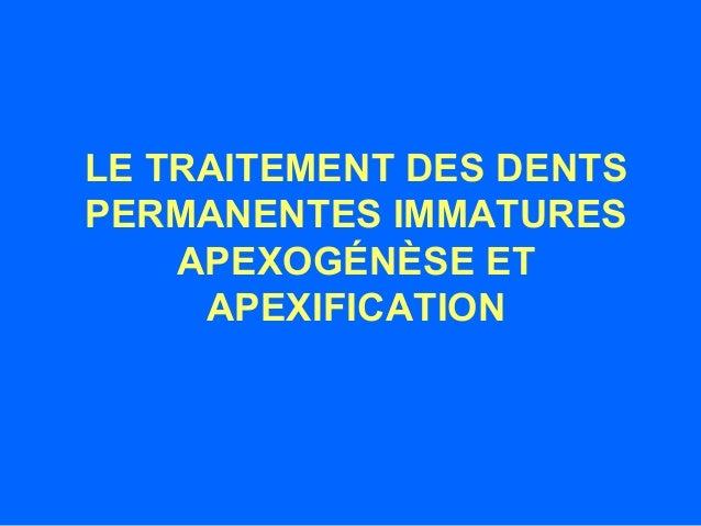 LE TRAITEMENT DES DENTS PERMANENTES IMMATURES APEXOGÉNÈSE ET APEXIFICATION
