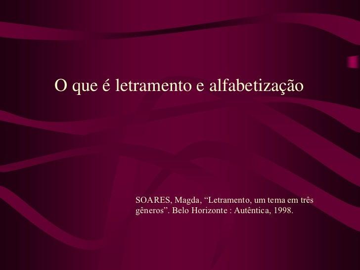 """O que é letramento e alfabetização           SOARES, Magda, """"Letramento, um tema em três           gêneros"""". Belo Horizont..."""