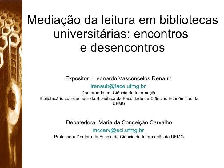 Mediação da leitura em bibliotecas universitárias: encontros  e desencontros Expositor : Leonardo Vasconcelos Renault  [em...