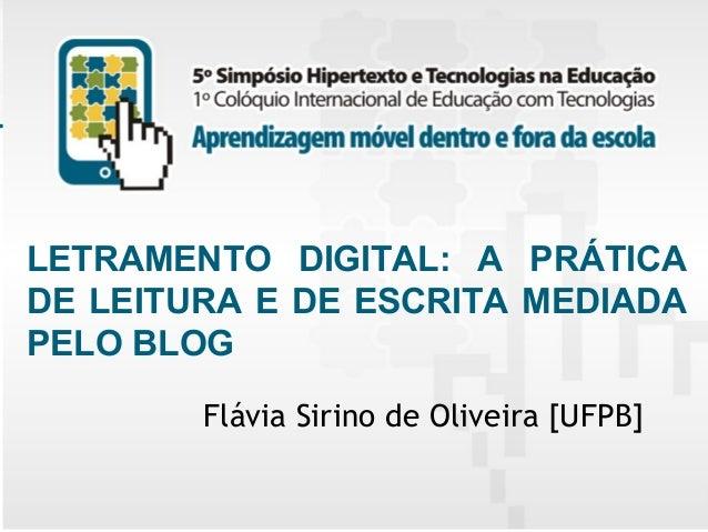 LETRAMENTO DIGITAL: A PRÁTICA DE LEITURA E DE ESCRITA MEDIADA PELO BLOG Flávia Sirino de Oliveira [UFPB] 5º Simpósio Hiper...