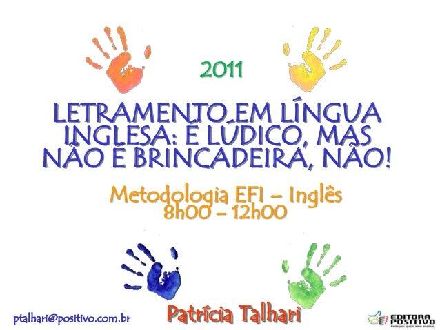 ptalhari@positivo.com.brLETRAMENTO EM LÍNGUAINGLESA: É LÚDICO, MASNÃO É BRINCADEIRA, NÃO!Patrícia TalhariMetodologia EFI –...