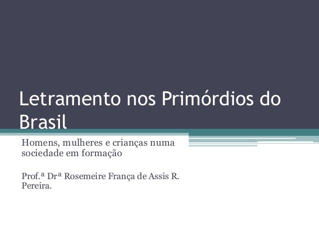 Letramento nos Primórdios do Brasil Homens, mulheres e crianças numa sociedade em formação Prof.ª Drª Rosemeire França de ...