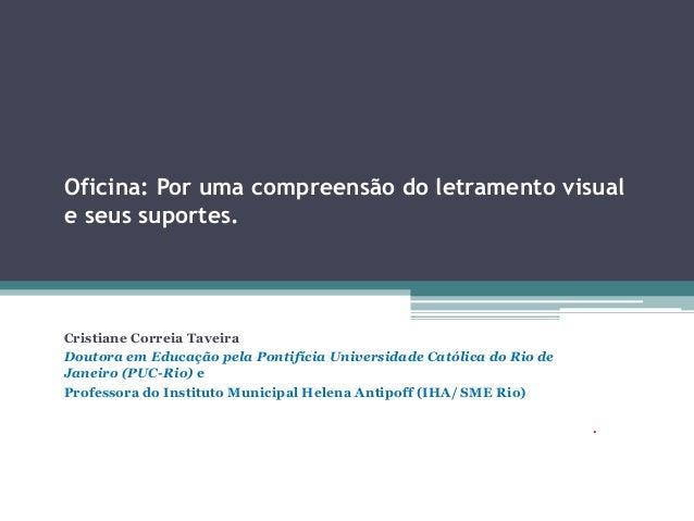 Oficina: Por uma compreensão do letramento visual e seus suportes.  Cristiane CorreiaTaveira  Doutora em Educação pela Pon...