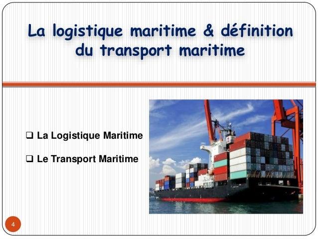 4 La logistique maritime & définition du transport maritime  La Logistique Maritime  Le Transport Maritime