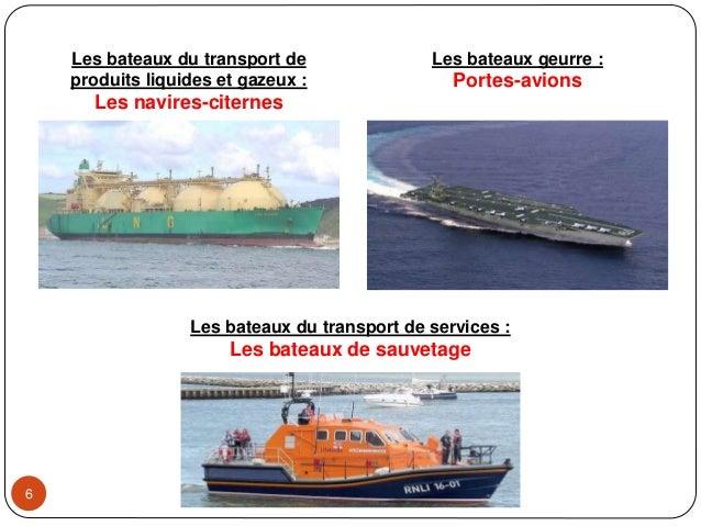6 Les bateaux geurre : Portes-avions Les bateaux du transport de produits liquides et gazeux : Les navires-citernes Les ba...