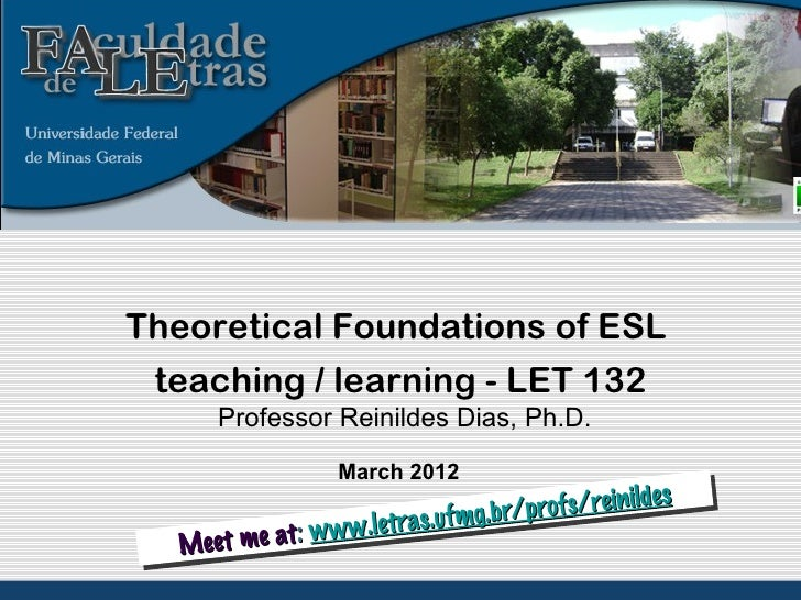 Theoretical Foundations of ESL teaching / learning - LET 132     Professor Reinildes Dias, Ph.D.                 March 201...