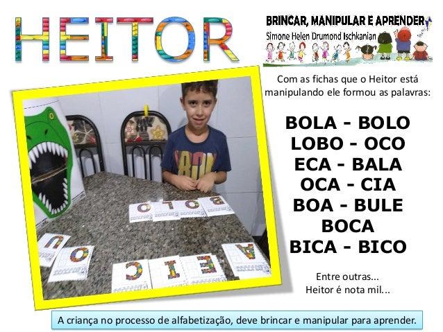 Com as fichas que o Heitor est� manipulando ele formou as palavras: BOLA - BOLO LOBO - OCO ECA - BALA OCA - CIA BOA - BULE...