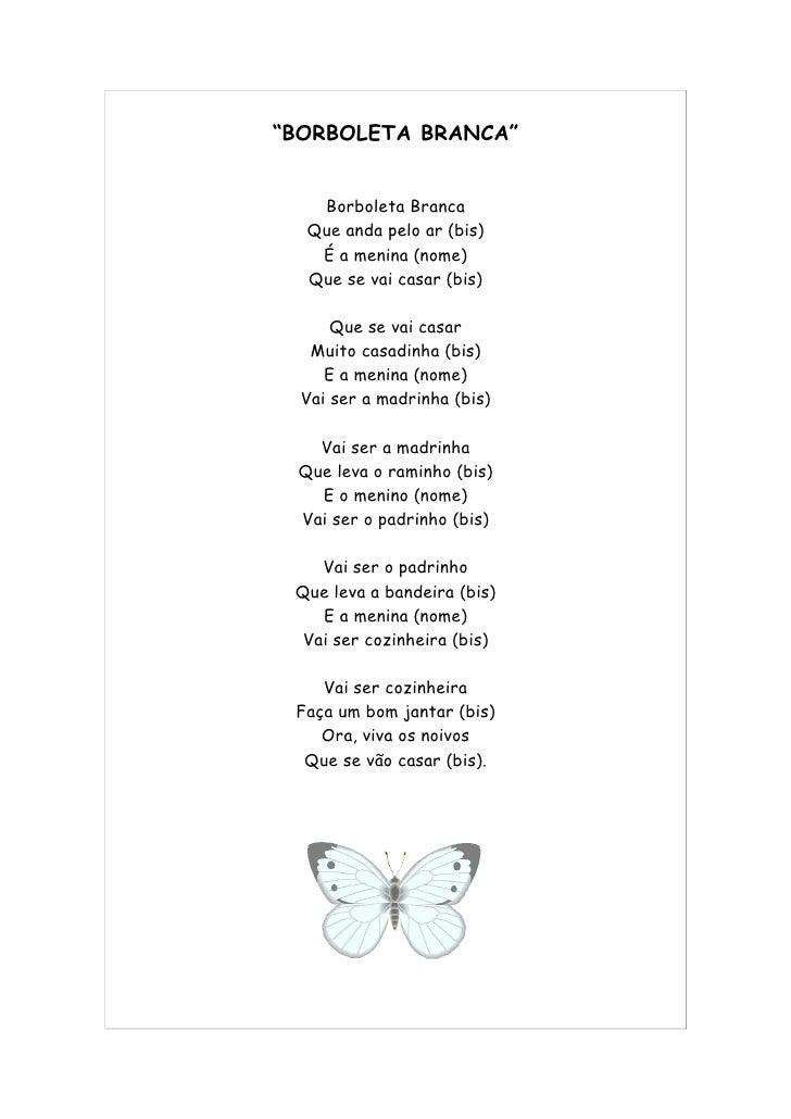 """""""BORBOLETA BRANCA""""      Borboleta Branca   Que anda pelo ar (bis)    É a menina (nome)   Que se vai casar (bis)        Que..."""