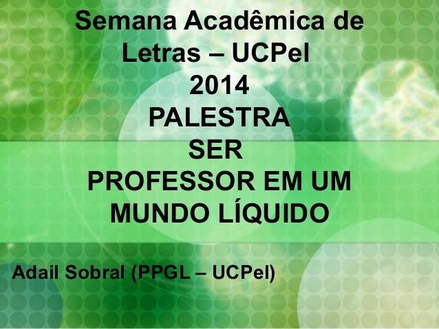 Semana Acadêmica de Letras – UCPel 2014 PALESTRA SER PROFESSOR EM UM MUNDO LÍQUIDO Adail Sobral (PPGL – UCPel)