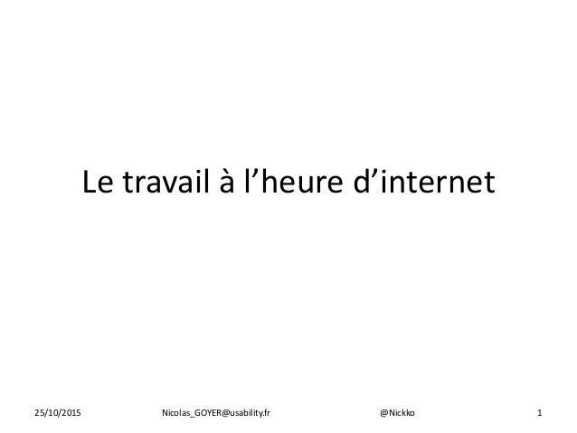 Le travail à l'heure d'internet 125/10/2015 Nicolas_GOYER@usability.fr @Nickko