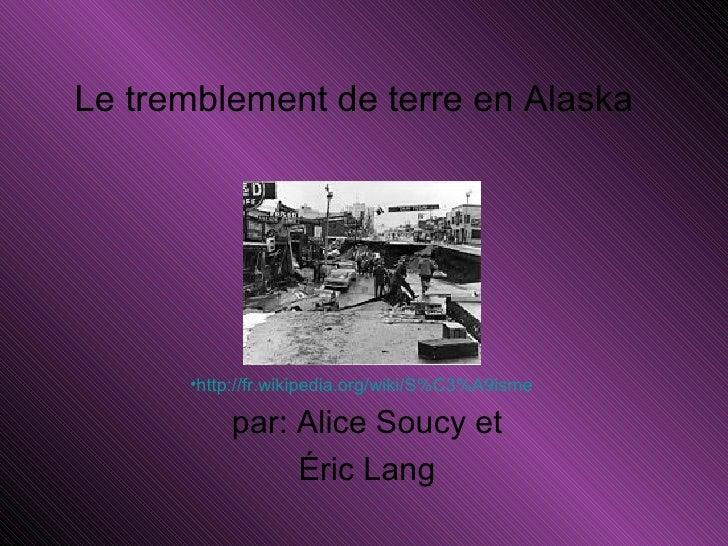 Le tremblement de terre en Alaska  par: Alice Soucy et Éric Lang  <ul><li>http://fr.wikipedia.org/wiki/S%C3%A9isme   </li>...