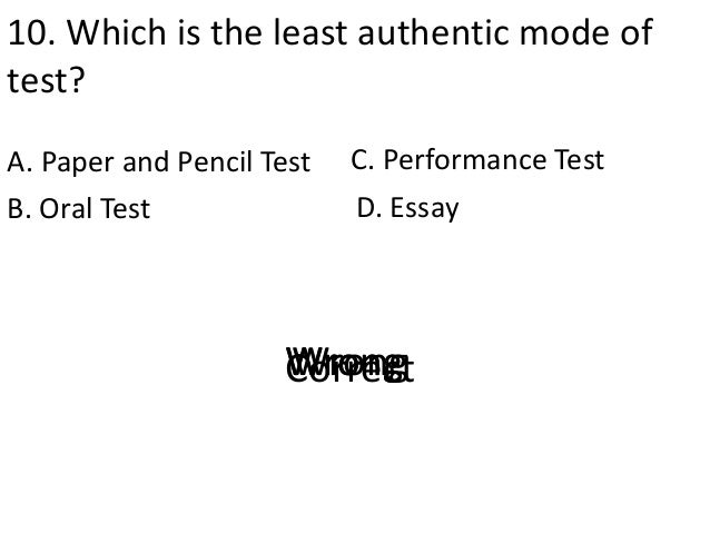10. Which is the least authentic mode of test? A. Paper and Pencil Test D. EssayB. Oral Test C. Performance Test CorrectWr...