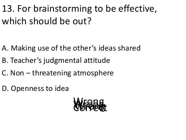 13. For brainstorming to be effective, which should be out? A. Making use of the other's ideas shared D. Openness to idea ...