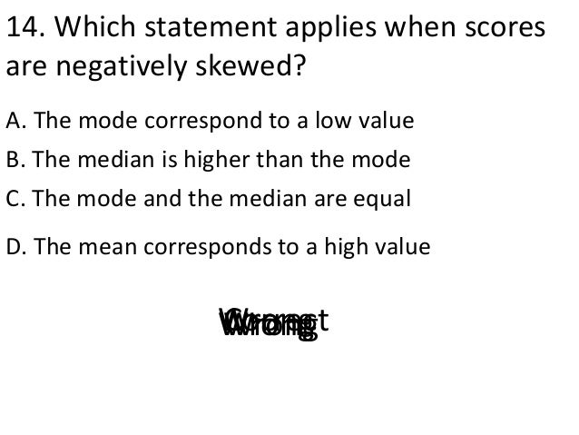 14. Which statement applies when scores are negatively skewed? A. The mode correspond to a low value D. The mean correspon...