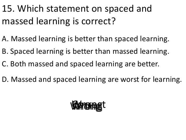 15. Which statement on spaced and massed learning is correct? A. Massed learning is better than spaced learning. D. Massed...