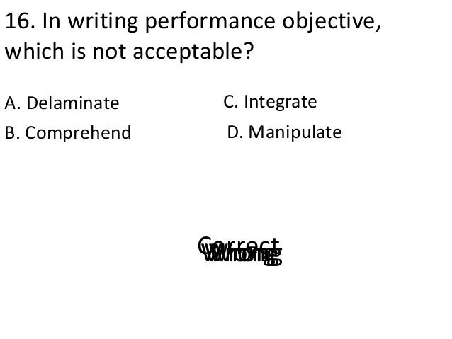 16. In writing performance objective, which is not acceptable? A. Delaminate D. ManipulateB. Comprehend C. Integrate Corre...