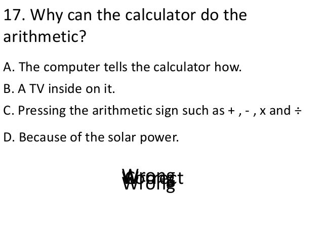 17. Why can the calculator do the arithmetic? A. The computer tells the calculator how. D. Because of the solar power. B. ...