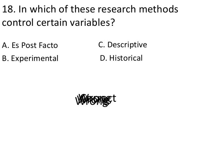 18. In which of these research methods control certain variables? A. Es Post Facto D. HistoricalB. Experimental C. Descrip...