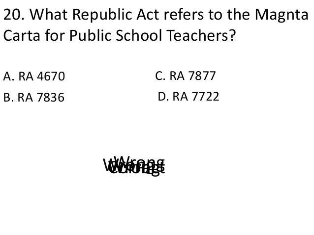 20. What Republic Act refers to the Magnta Carta for Public School Teachers? A. RA 4670 D. RA 7722B. RA 7836 C. RA 7877 Co...