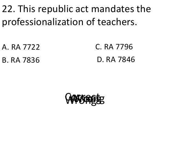 22. This republic act mandates the professionalization of teachers. A. RA 7722 D. RA 7846B. RA 7836 C. RA 7796 CorrectWron...