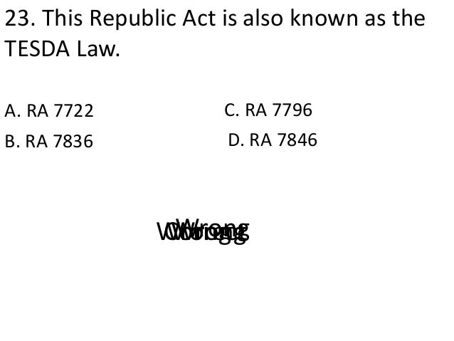 23. This Republic Act is also known as the TESDA Law. A. RA 7722 D. RA 7846B. RA 7836 C. RA 7796 CorrectWrongWrongWrong