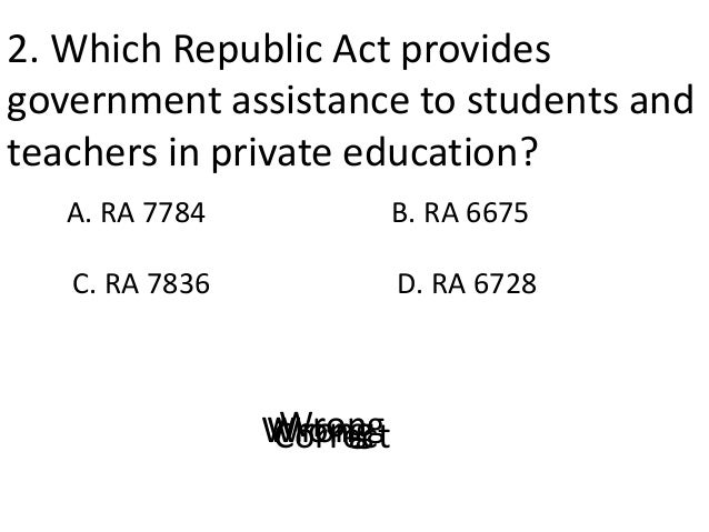 2. Which Republic Act provides government assistance to students and teachers in private education? A. RA 7784 D. RA 6728 ...
