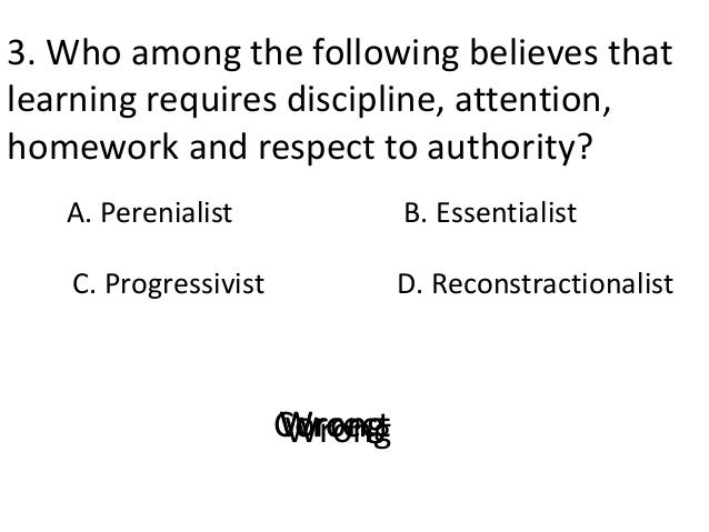 3. Who among the following believes that learning requires discipline, attention, homework and respect to authority? A. Pe...
