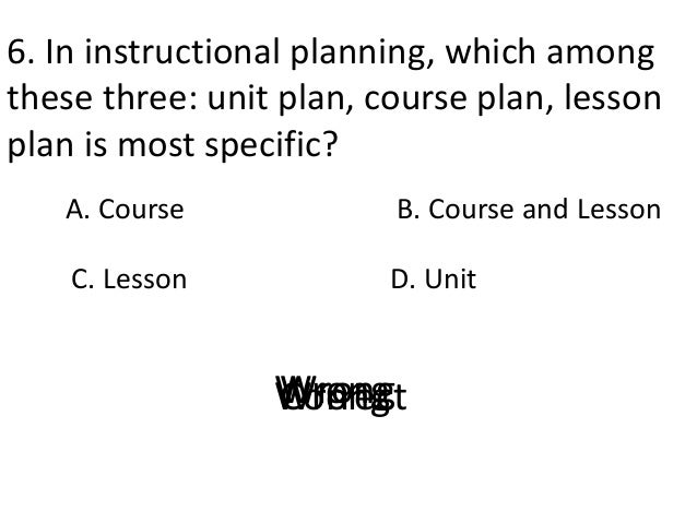 6. In instructional planning, which among these three: unit plan, course plan, lesson plan is most specific? A. Course D. ...