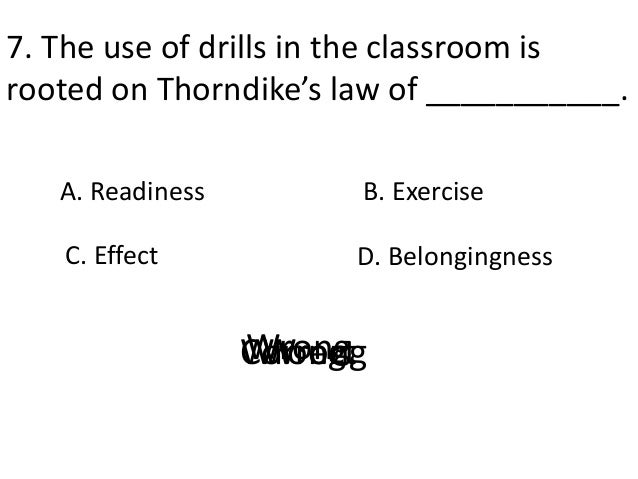 7. The use of drills in the classroom is rooted on Thorndike's law of ___________. A. Readiness D. Belongingness B. Exerci...