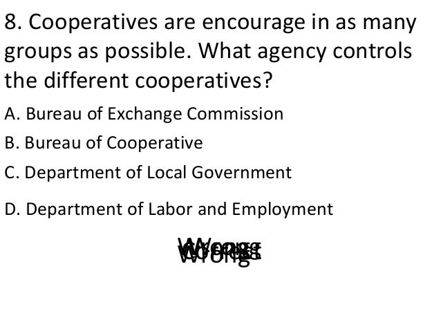 8. Cooperatives are encourage in as many groups as possible. What agency controls the different cooperatives? A. Bureau of...