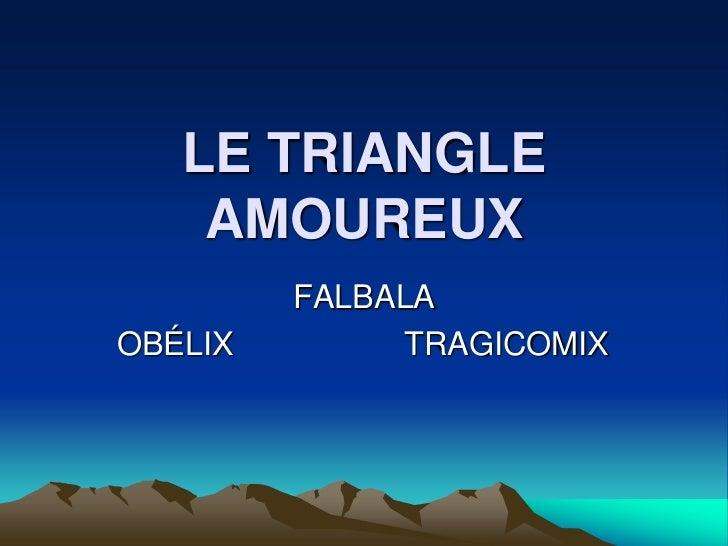 LE TRIANGLE AMOUREUX<br />FALBALA<br />OBÉLIX                   TRAGICOMIX<br />