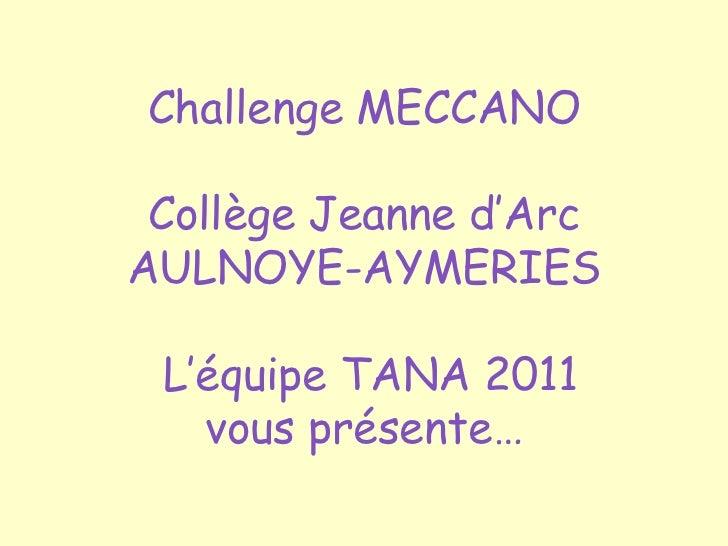 Challenge MECCANO Collège Jeanne d'ArcAULNOYE-AYMERIES L'équipe TANA 2011   vous présente…