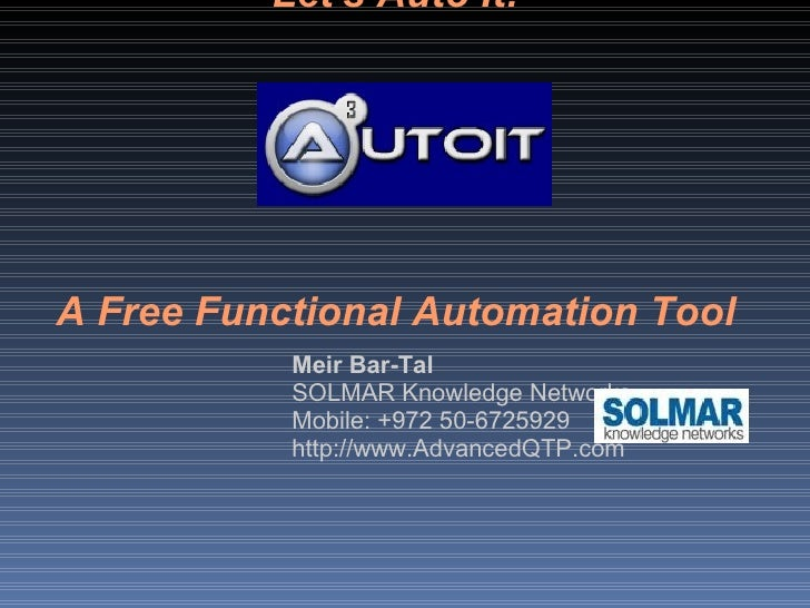 Let's Auto It! A Free Functional Automation Tool Meir Bar-Tal SOLMAR Knowledge Networks Mobile: +972 50-6725929 http://www...