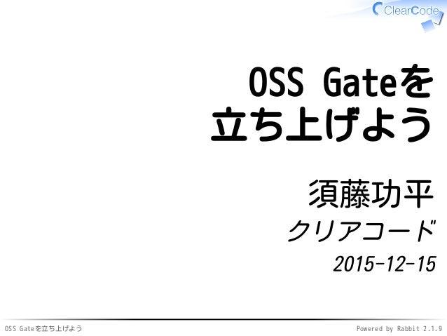 OSS Gateを立ち上げよう Powered by Rabbit 2.1.9 OSS Gateを 立ち上げよう 須藤功平 クリアコード 2015-12-15