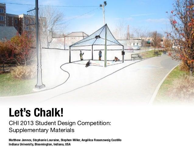Let's Chalk!  CHI 2013 Student Design Competition: Supplementary Materials Matthew Jennex, Stephanie Louraine, Stephen Mil...