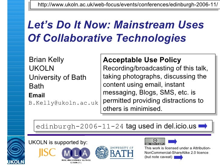 Let's Do It Now: Mainstream Uses Of Collaborative Technologies Brian Kelly UKOLN University of Bath Bath Email [email_addr...
