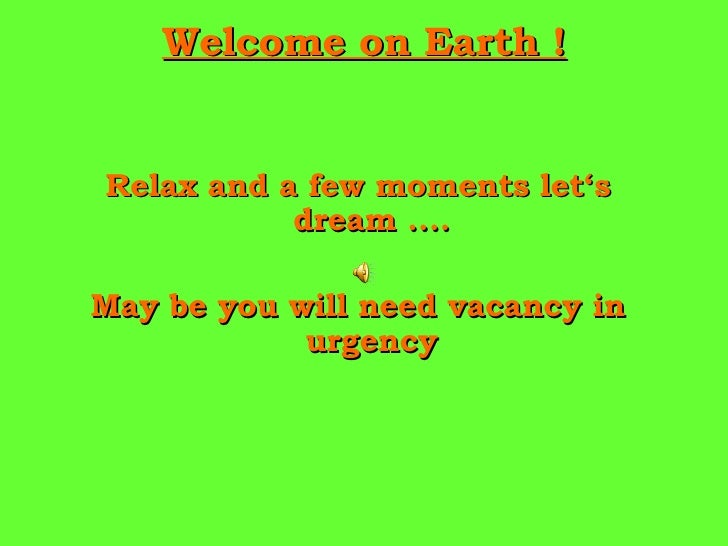 Welcome on Earth ! <ul><li>Relax and a few moments let's dream .... </li></ul><ul><li>May be you will need vacancy in urge...