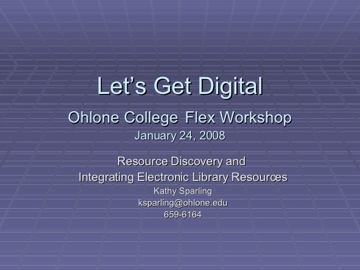 Let's Get Digital Ohlone College   Flex Workshop January 24, 2008 Resource Discovery and  Integrating Electronic Library R...