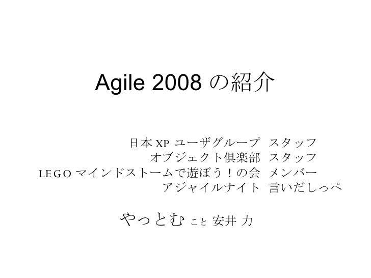 Agile 2008 の紹介 スタッフ スタッフ メンバー 言いだしっぺ 日本 XP ユーザグループ オブジェクト倶楽部 LEGO マインドストームで遊ぼう!の会 アジャイルナイト        やっとむ   こと  安井 力